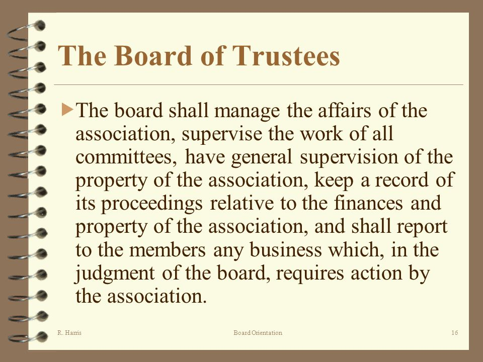 R. HarrisBoard Orientation16 The Board of Trustees The board shall manage the affairs of the association, supervise the work of all committees, have g