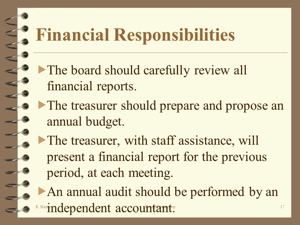 R. HarrisBoard Orientation17 Financial Responsibilities The board should carefully review all financial reports. The treasurer should prepare and prop