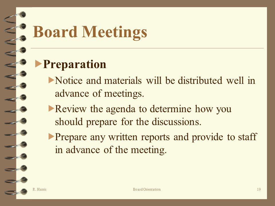 R. HarrisBoard Orientation19 Board Meetings Preparation Notice and materials will be distributed well in advance of meetings. Review the agenda to det