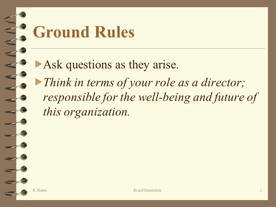 R. HarrisBoard Orientation2 Ground Rules Ask questions as they arise.