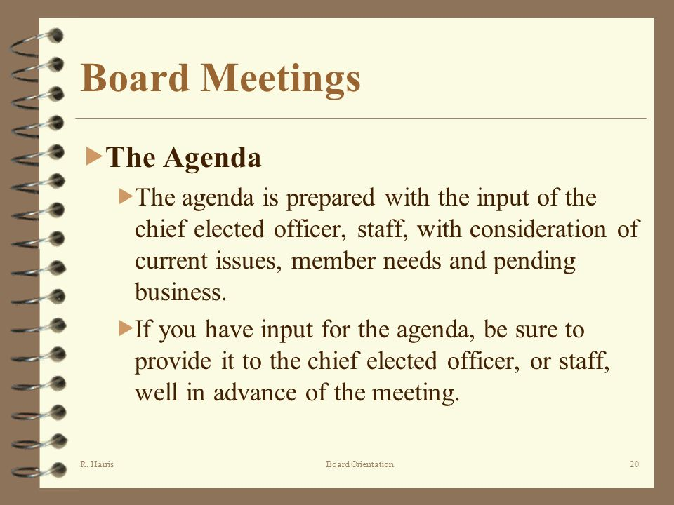 R. HarrisBoard Orientation20 Board Meetings The Agenda The agenda is prepared with the input of the chief elected officer, staff, with consideration o