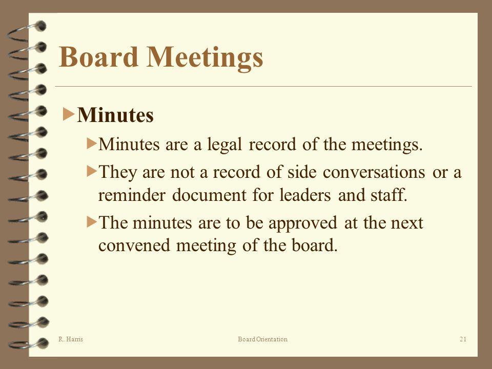R. HarrisBoard Orientation21 Board Meetings Minutes Minutes are a legal record of the meetings. They are not a record of side conversations or a remin
