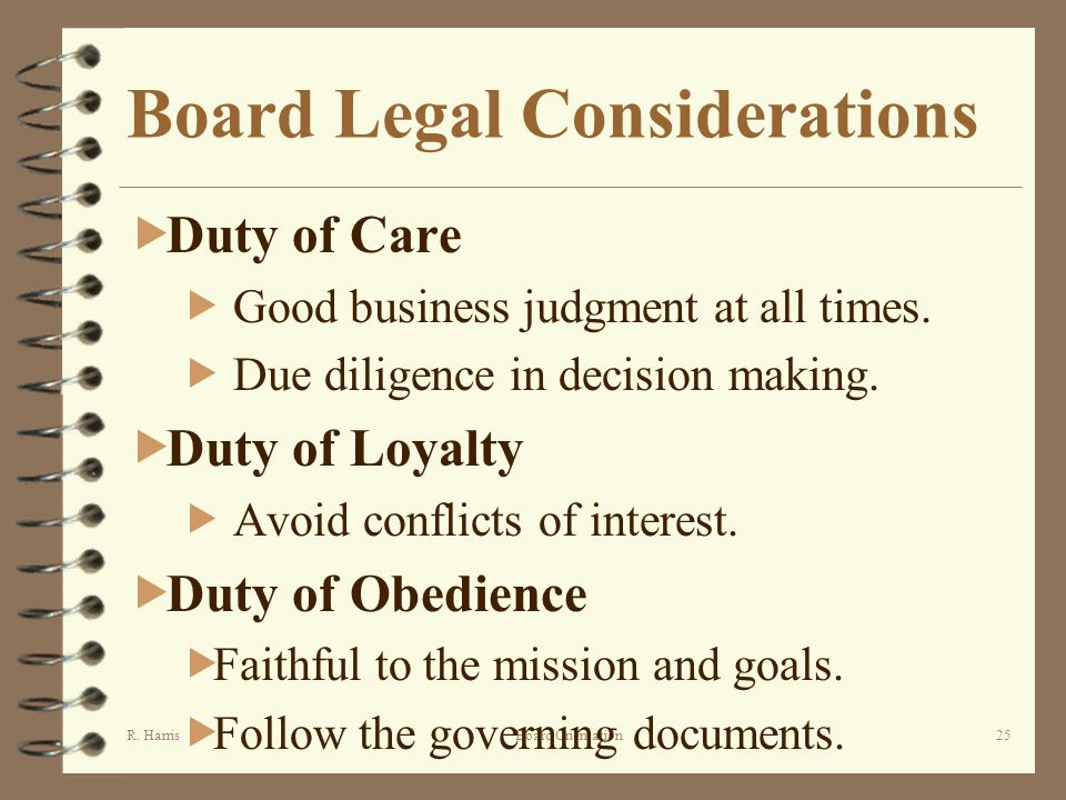 R. HarrisBoard Orientation25 Board Legal Considerations Duty of Care Good business judgment at all times. Due diligence in decision making. Duty of Lo