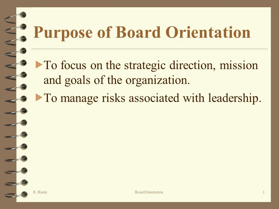 R. HarrisBoard Orientation3 Purpose of Board Orientation To focus on the strategic direction, mission and goals of the organization. To manage risks a