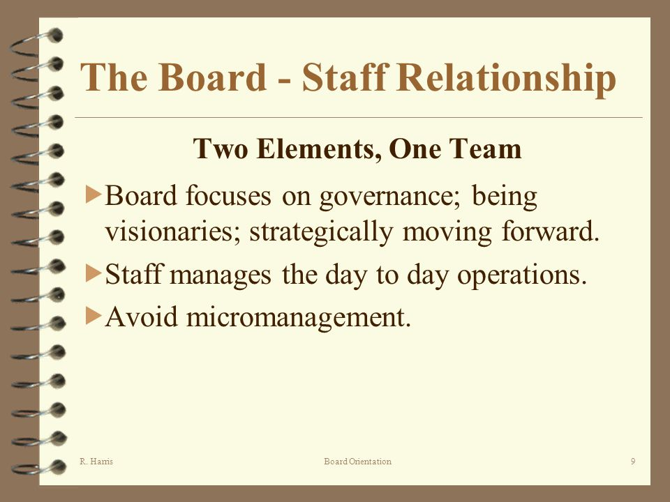 R. HarrisBoard Orientation9 The Board - Staff Relationship Two Elements, One Team Board focuses on governance; being visionaries; strategically moving