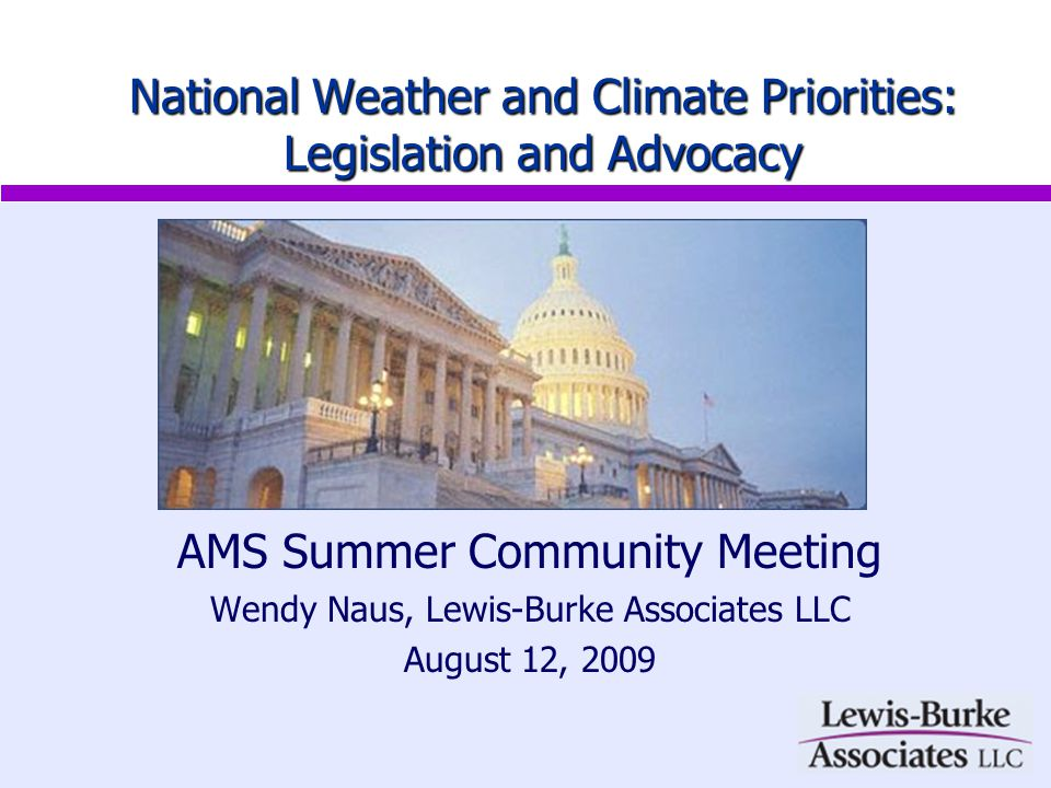 AMS Summer Community Meeting Wendy Naus, Lewis-Burke Associates LLC August 12, 2009 National Weather and Climate Priorities: Legislation and Advocacy