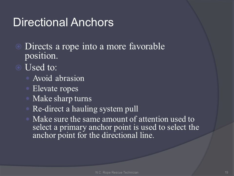 Directional Anchors Directs a rope into a more favorable position. Used to: Avoid abrasion Elevate ropes Make sharp turns Re-direct a hauling system p