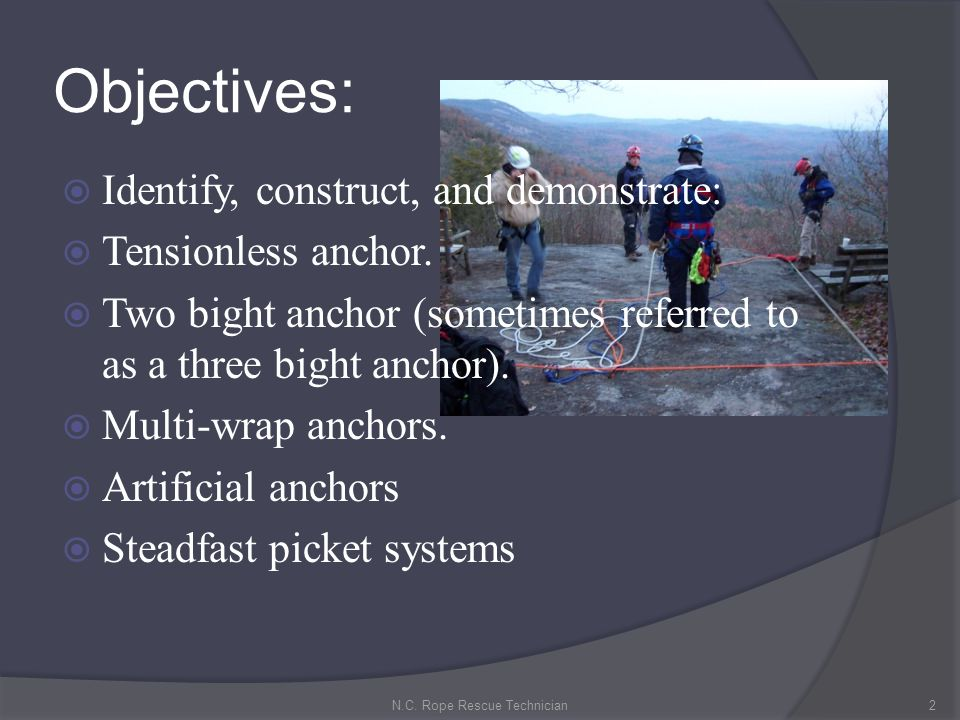 Objectives: Identify, construct, and demonstrate: Tensionless anchor. Two bight anchor (sometimes referred to as a three bight anchor). Multi-wrap anc