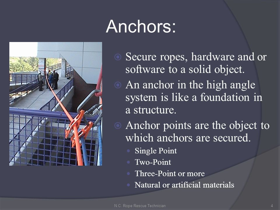 Anchors: Secure ropes, hardware and or software to a solid object. An anchor in the high angle system is like a foundation in a structure. Anchor poin