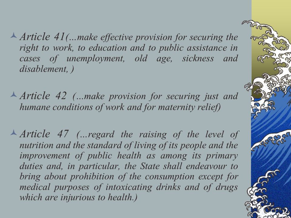 Article 41 (…make effective provision for securing the right to work, to education and to public assistance in cases of unemployment, old age, sickness and disablement, ) Article 42 (…make provision for securing just and humane conditions of work and for maternity relief) Article 47 (…regard the raising of the level of nutrition and the standard of living of its people and the improvement of public health as among its primary duties and, in particular, the State shall endeavour to bring about prohibition of the consumption except for medical purposes of intoxicating drinks and of drugs which are injurious to health.)