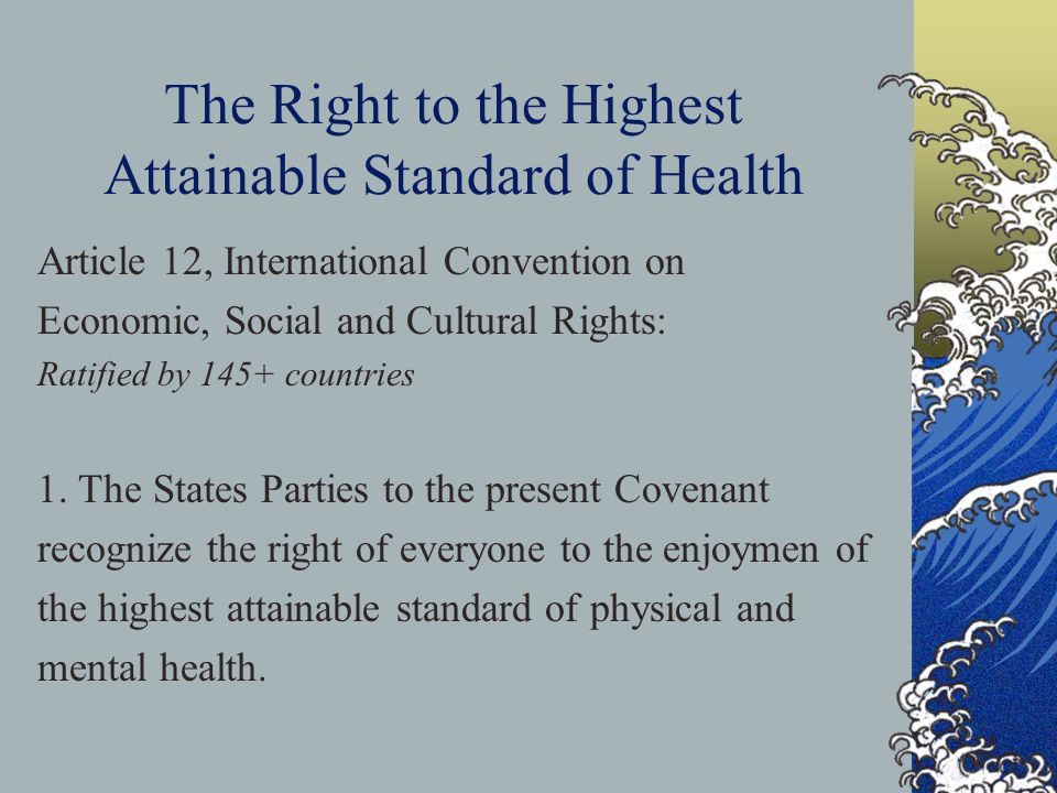 The Right to the Highest Attainable Standard of Health Article 12, International Convention on Economic, Social and Cultural Rights: Ratified by 145+ countries 1.