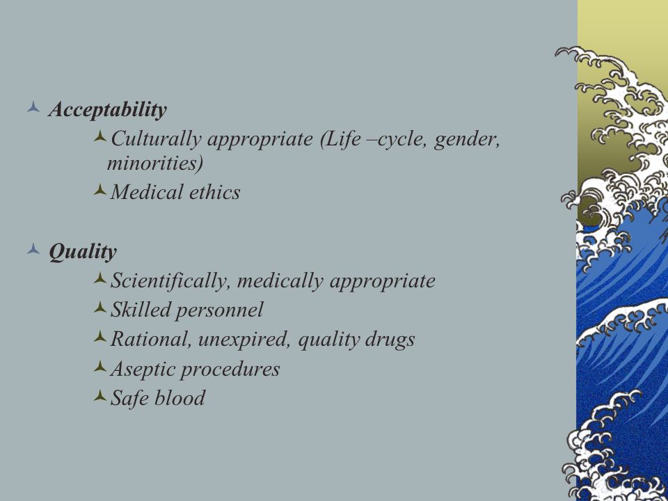 Acceptability Culturally appropriate (Life –cycle, gender, minorities) Medical ethics Quality Scientifically, medically appropriate Skilled personnel