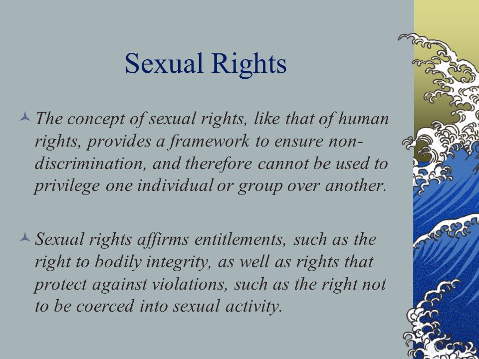 Sexual Rights The concept of sexual rights, like that of human rights, provides a framework to ensure non- discrimination, and therefore cannot be used to privilege one individual or group over another.