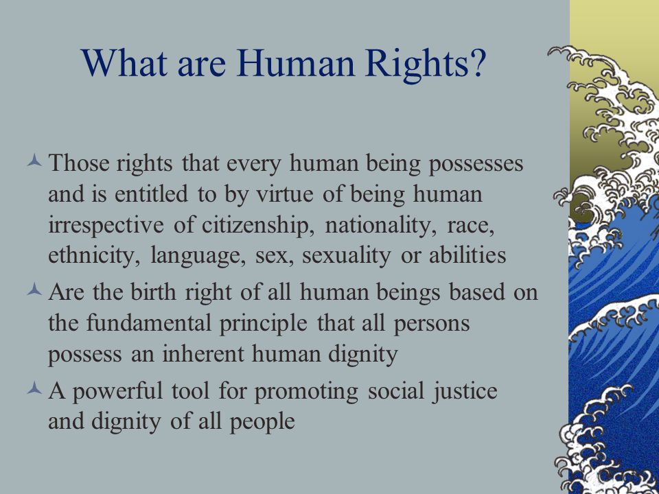 What are Human Rights? Those rights that every human being possesses and is entitled to by virtue of being human irrespective of citizenship, national