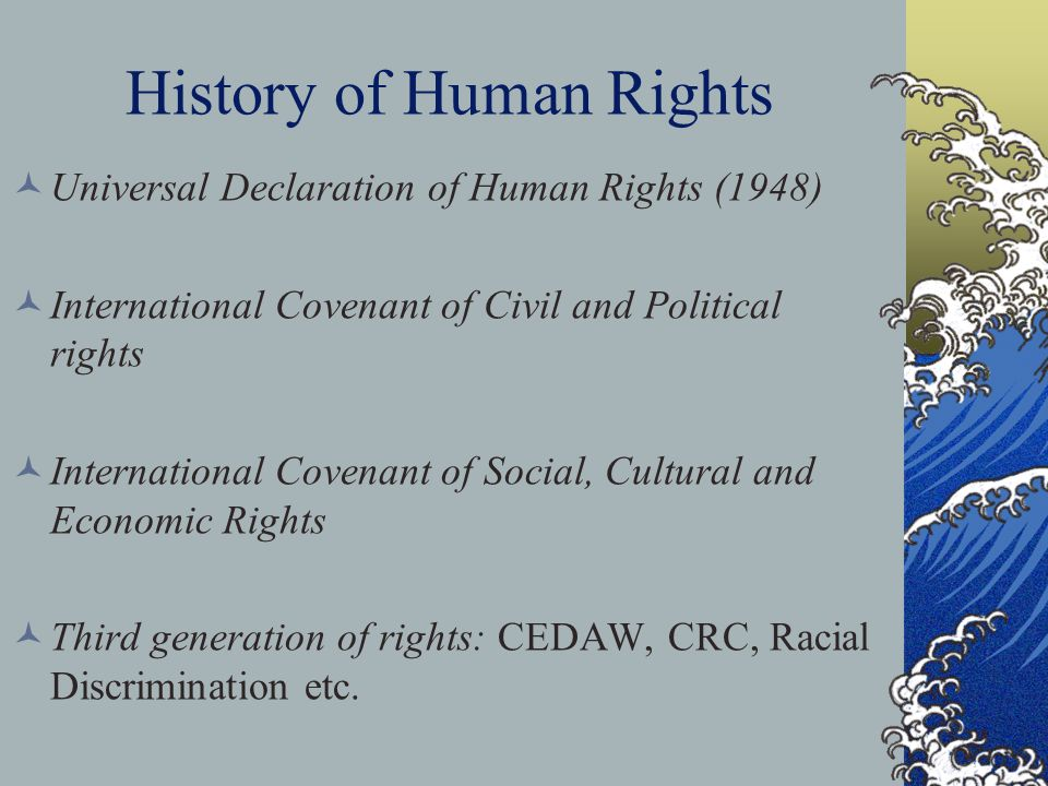 History of Human Rights Universal Declaration of Human Rights (1948) International Covenant of Civil and Political rights International Covenant of Social, Cultural and Economic Rights Third generation of rights: CEDAW, CRC, Racial Discrimination etc.