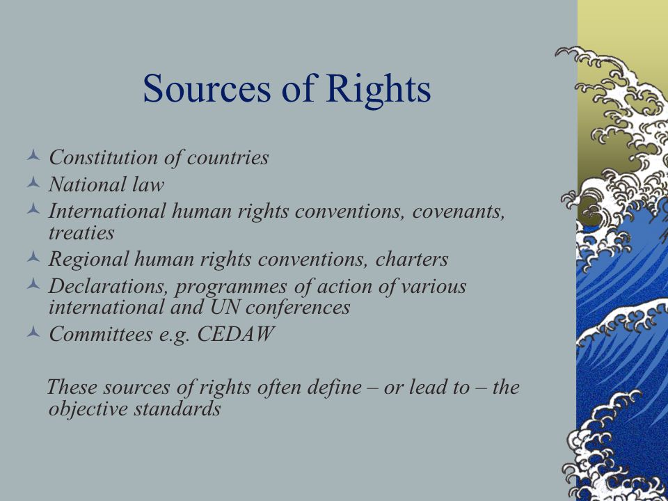 Sources of Rights Constitution of countries National law International human rights conventions, covenants, treaties Regional human rights conventions, charters Declarations, programmes of action of various international and UN conferences Committees e.g.
