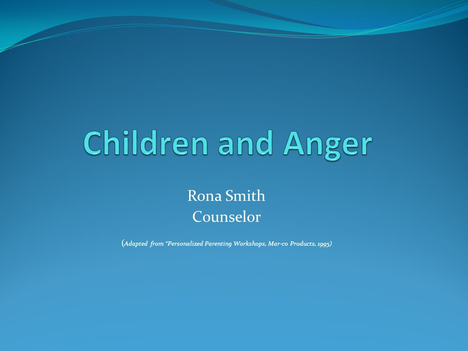 Rona Smith Counselor ( Adapted from Personalized Parenting Workshops, Mar-co Products, 1995)