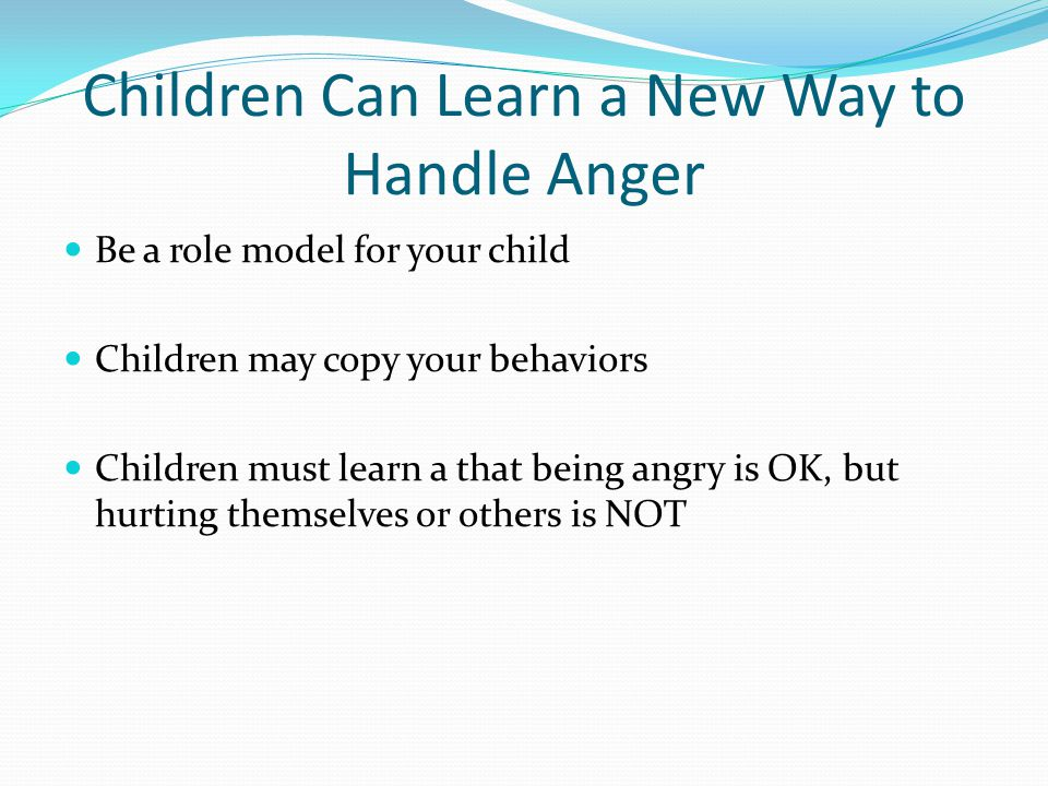Children Can Learn a New Way to Handle Anger Be a role model for your child Children may copy your behaviors Children must learn a that being angry is OK, but hurting themselves or others is NOT