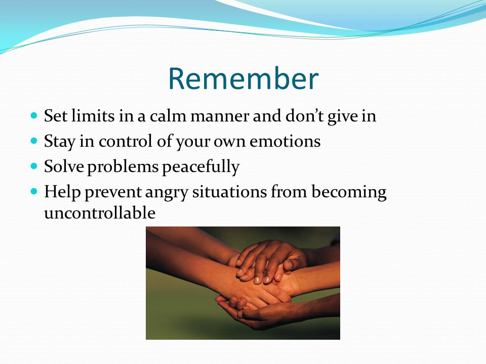 Remember Set limits in a calm manner and dont give in Stay in control of your own emotions Solve problems peacefully Help prevent angry situations fro