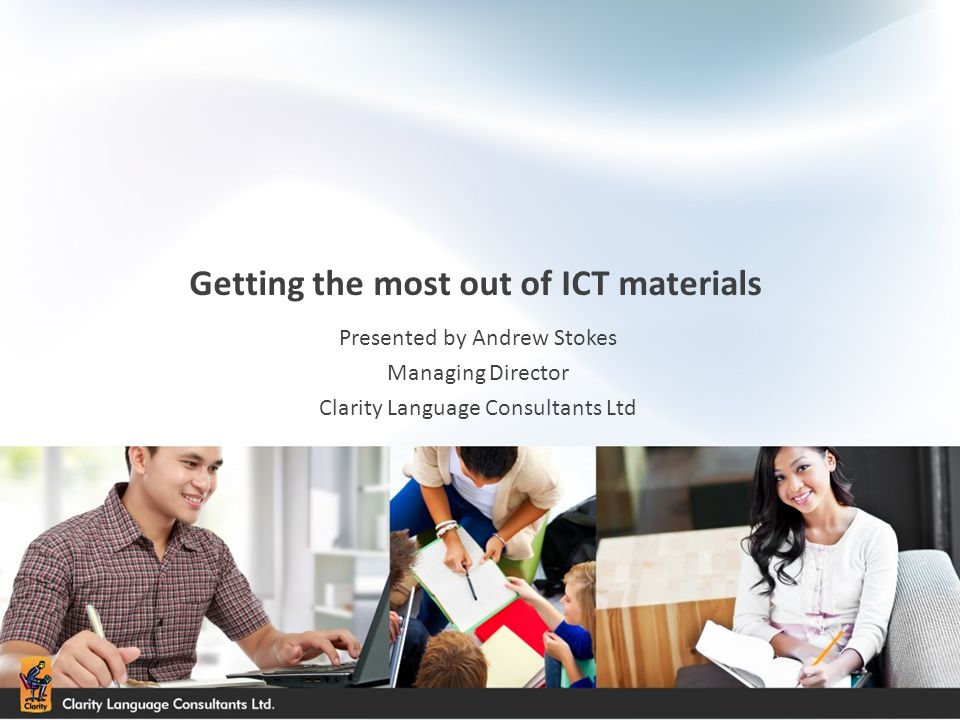 Getting the most out of ICT materials Presented by Andrew Stokes Managing Director Clarity Language Consultants Ltd