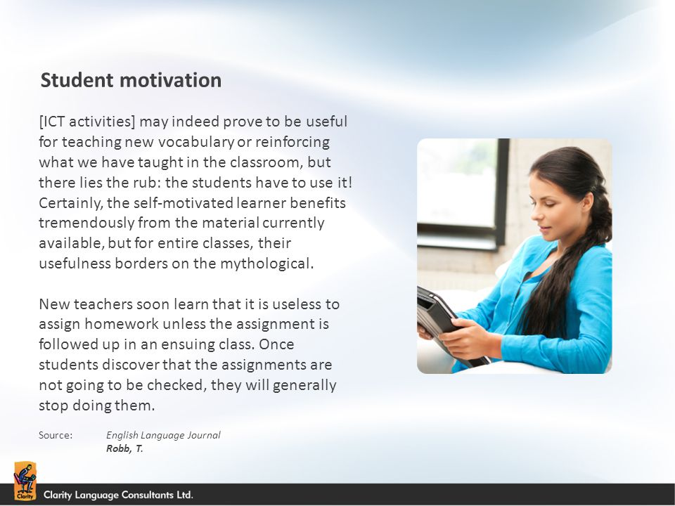 Student motivation Source:English Language Journal Robb, T. [ICT activities] may indeed prove to be useful for teaching new vocabulary or reinforcing