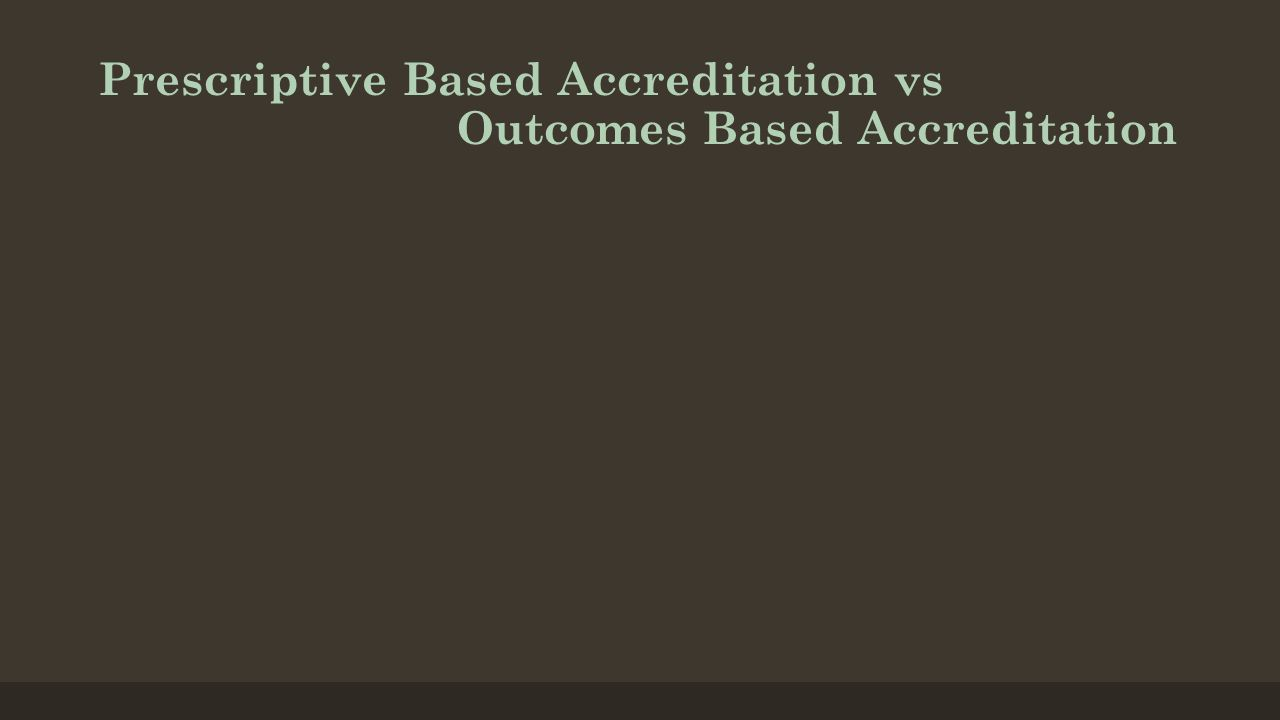 Prescriptive Based Accreditation vs Outcomes Based Accreditation