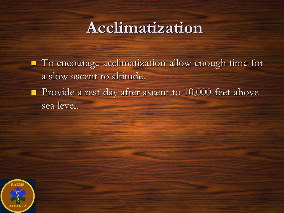 Acclimatization To encourage acclimatization allow enough time for a slow ascent to altitude.