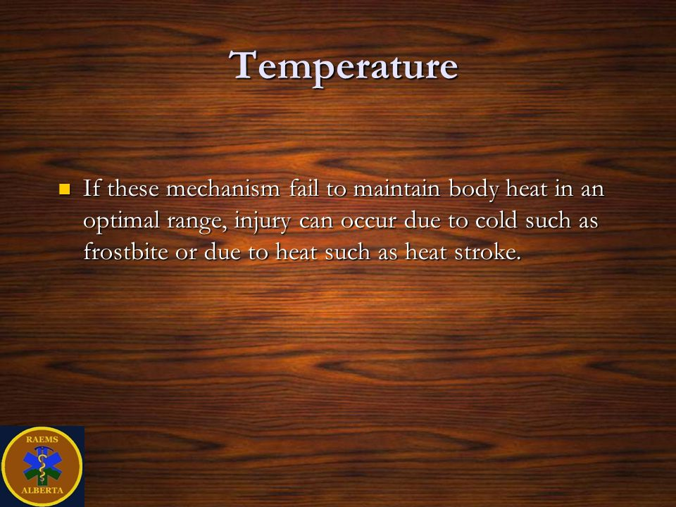 Temperature If these mechanism fail to maintain body heat in an optimal range, injury can occur due to cold such as frostbite or due to heat such as heat stroke.