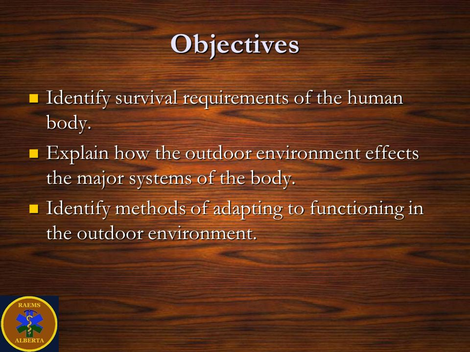 Objectives Identify survival requirements of the human body.