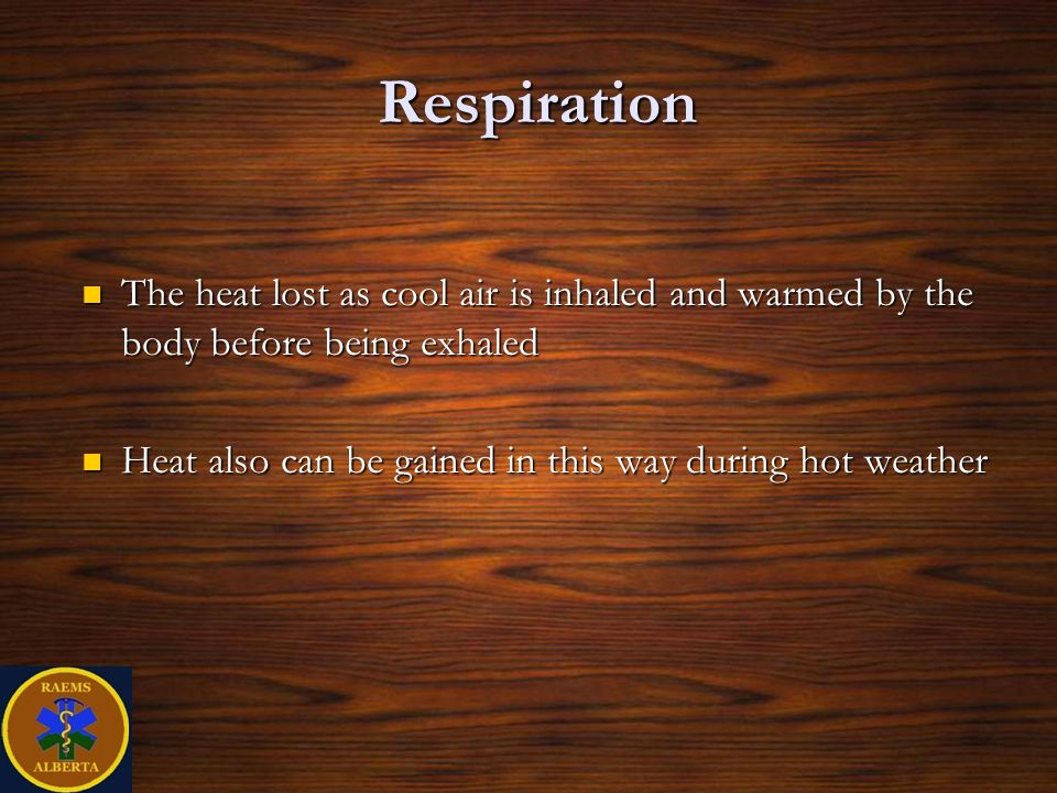 Respiration The heat lost as cool air is inhaled and warmed by the body before being exhaled The heat lost as cool air is inhaled and warmed by the body before being exhaled Heat also can be gained in this way during hot weather Heat also can be gained in this way during hot weather
