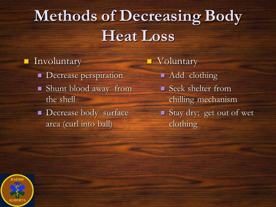 Methods of Decreasing Body Heat Loss Involuntary Involuntary Decrease perspiration Decrease perspiration Shunt blood away from the shell Shunt blood away from the shell Decrease body surface area (curl into ball) Decrease body surface area (curl into ball) Voluntary Voluntary Add clothing Add clothing Seek shelter from chilling mechanism Seek shelter from chilling mechanism Stay dry; get out of wet clothing Stay dry; get out of wet clothing
