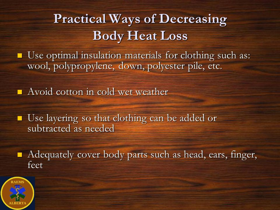 Practical Ways of Decreasing Body Heat Loss Use optimal insulation materials for clothing such as: wool, polypropylene, down, polyester pile, etc.