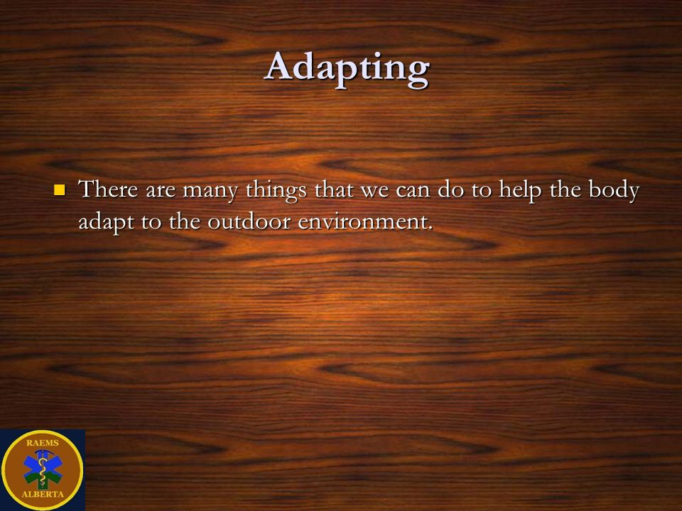Adapting There are many things that we can do to help the body adapt to the outdoor environment.