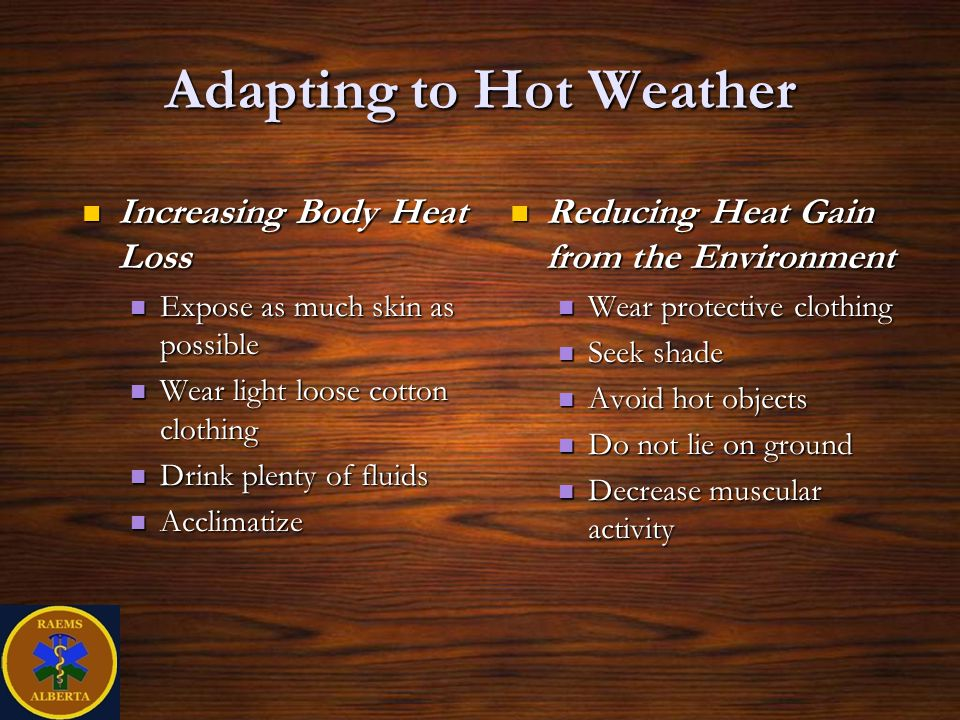Adapting to Hot Weather Increasing Body Heat Loss Increasing Body Heat Loss Expose as much skin as possible Expose as much skin as possible Wear light loose cotton clothing Wear light loose cotton clothing Drink plenty of fluids Drink plenty of fluids Acclimatize Acclimatize Reducing Heat Gain from the Environment Reducing Heat Gain from the Environment Wear protective clothing Wear protective clothing Seek shade Seek shade Avoid hot objects Avoid hot objects Do not lie on ground Do not lie on ground Decrease muscular activity Decrease muscular activity