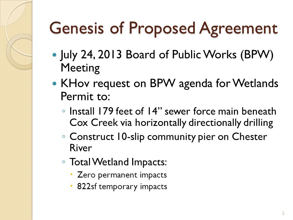 Genesis of Proposed Agreement July 24, 2013 Board of Public Works (BPW) Meeting KHov request on BPW agenda for Wetlands Permit to: Install 179 feet of 14 sewer force main beneath Cox Creek via horizontally directionally drilling Construct 10-slip community pier on Chester River Total Wetland Impacts: Zero permanent impacts 822sf temporary impacts 2
