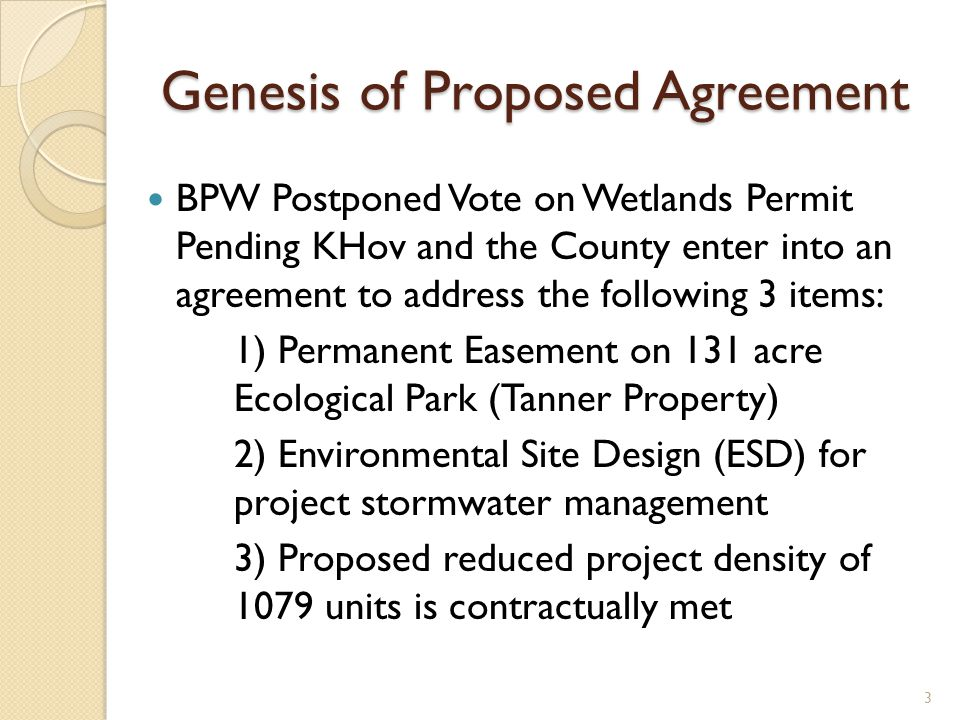 Genesis of Proposed Agreement BPW Postponed Vote on Wetlands Permit Pending KHov and the County enter into an agreement to address the following 3 items: 1) Permanent Easement on 131 acre Ecological Park (Tanner Property) 2) Environmental Site Design (ESD) for project stormwater management 3) Proposed reduced project density of 1079 units is contractually met 3