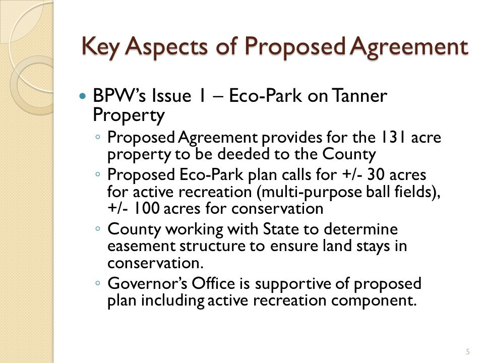 Key Aspects of Proposed Agreement BPWs Issue 1 – Eco-Park on Tanner Property Proposed Agreement provides for the 131 acre property to be deeded to the County Proposed Eco-Park plan calls for +/- 30 acres for active recreation (multi-purpose ball fields), +/- 100 acres for conservation County working with State to determine easement structure to ensure land stays in conservation.
