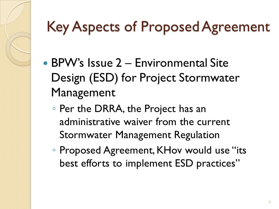 Key Aspects of Proposed Agreement BPWs Issue 2 – Environmental Site Design (ESD) for Project Stormwater Management Per the DRRA, the Project has an administrative waiver from the current Stormwater Management Regulation Proposed Agreement, KHov would use its best efforts to implement ESD practices 7