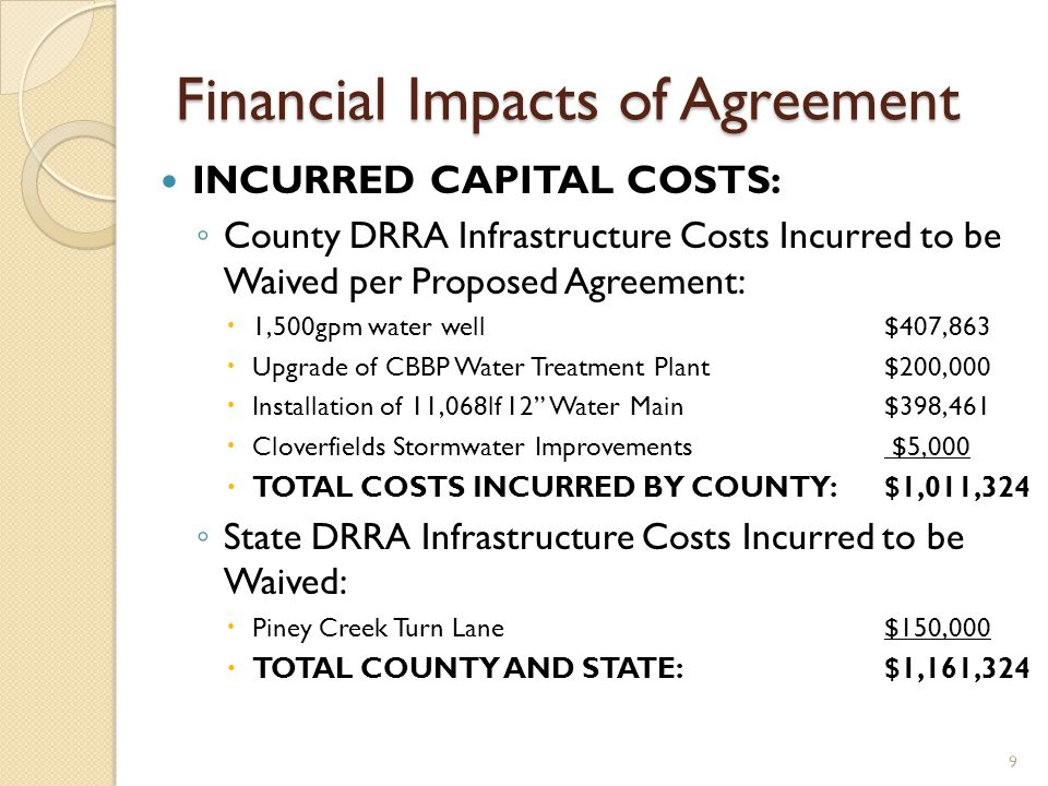 Financial Impacts of Agreement INCURRED CAPITAL COSTS: County DRRA Infrastructure Costs Incurred to be Waived per Proposed Agreement: 1,500gpm water well$407,863 Upgrade of CBBP Water Treatment Plant $200,000 Installation of 11,068lf 12 Water Main$398,461 Cloverfields Stormwater Improvements $5,000 TOTAL COSTS INCURRED BY COUNTY:$1,011,324 State DRRA Infrastructure Costs Incurred to be Waived: Piney Creek Turn Lane$150,000 TOTAL COUNTY AND STATE: $1,161,324 9