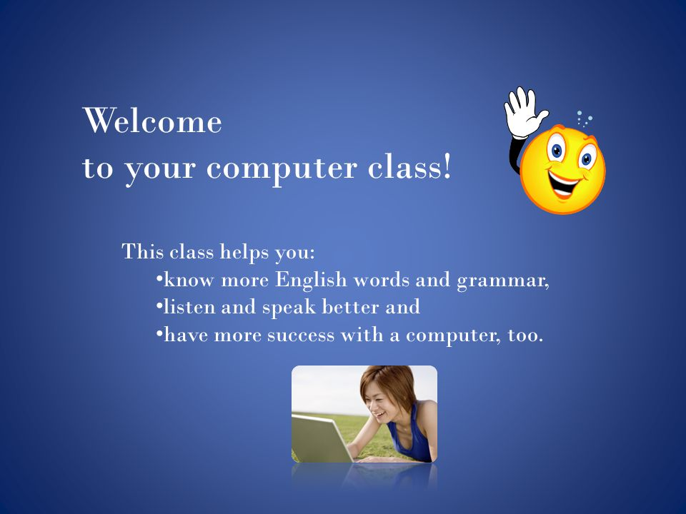 Welcome to your computer class! This class helps you: know more English words and grammar, listen and speak better and have more success with a comput