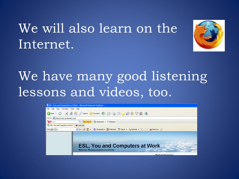 We will also learn on the Internet. We have many good listening lessons and videos, too.
