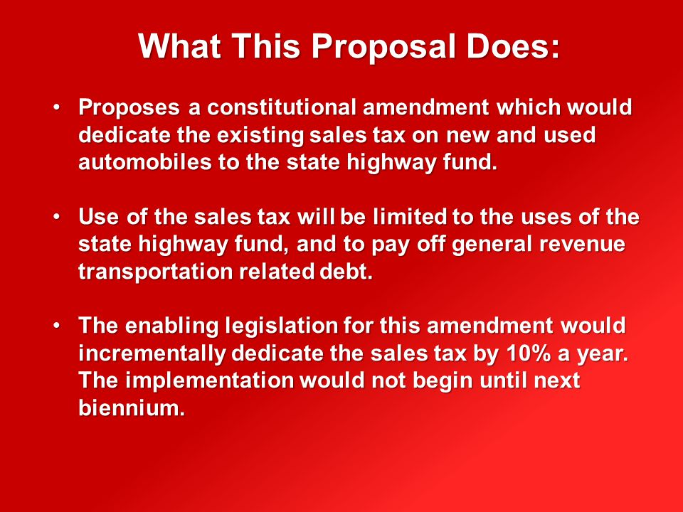What This Proposal Does: Proposes a constitutional amendment which would dedicate the existing sales tax on new and used automobiles to the state highway fund.Proposes a constitutional amendment which would dedicate the existing sales tax on new and used automobiles to the state highway fund.