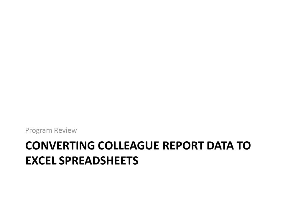 CONVERTING COLLEAGUE REPORT DATA TO EXCEL SPREADSHEETS Program Review