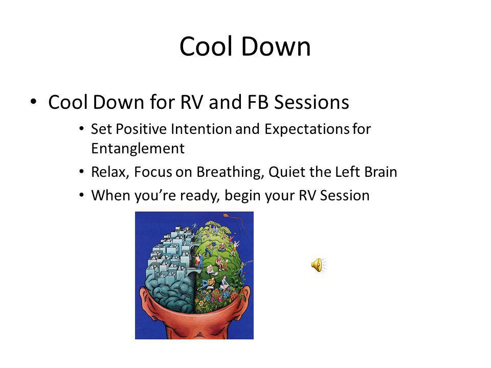 Cool Down Cool Down for RV and FB Sessions Set Positive Intention and Expectations for Entanglement Relax, Focus on Breathing, Quiet the Left Brain Wh