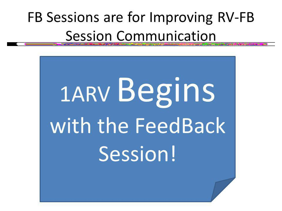 1ARV Begins with the FeedBack Session! FB Sessions are for Improving RV-FB Session Communication