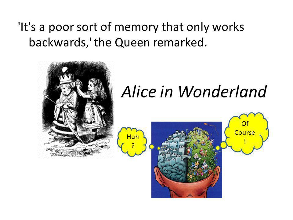 Alice in Wonderland 'It's a poor sort of memory that only works backwards,' the Queen remarked. Huh ? Of Course !