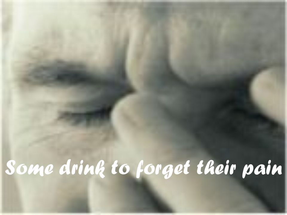 Some drink to forget their pain