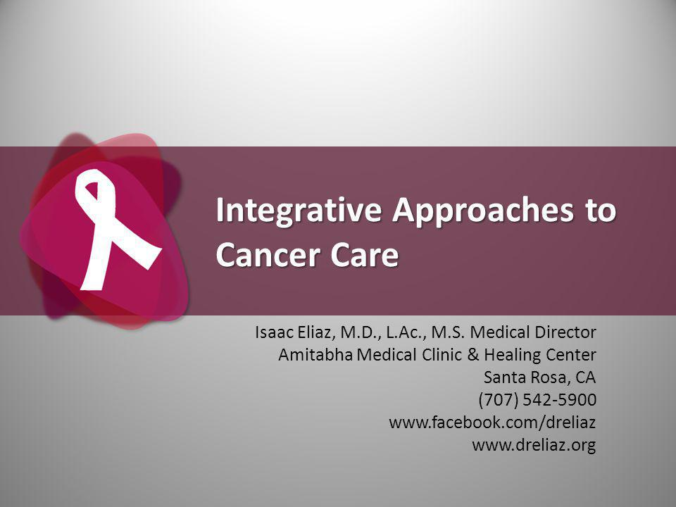 Integrative Approaches to Cancer Care Isaac Eliaz, M.D., L.Ac., M.S.