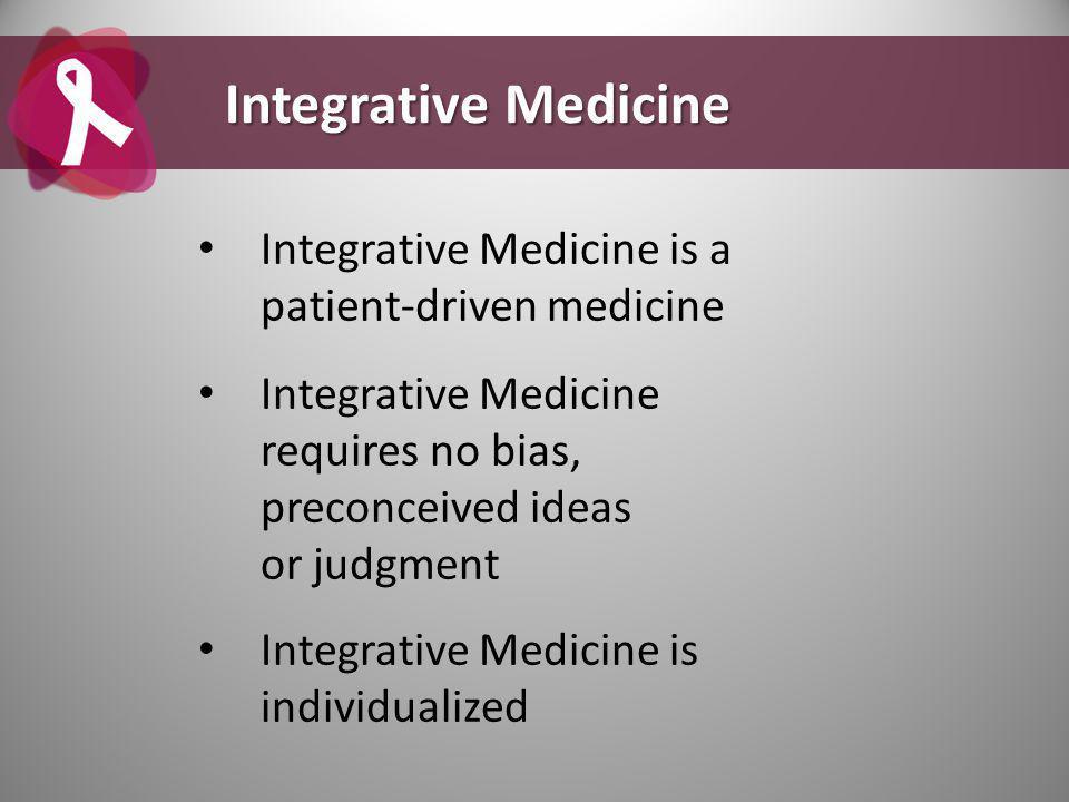 Integrative Medicine is a patient-driven medicine Integrative Medicine requires no bias, preconceived ideas or judgment Integrative Medicine is individualized Integrative Medicine