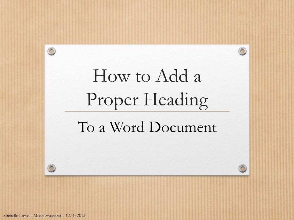 How to Add a Proper Heading To a Word Document Michelle Lowe – Media Specialist – 12/4/2013